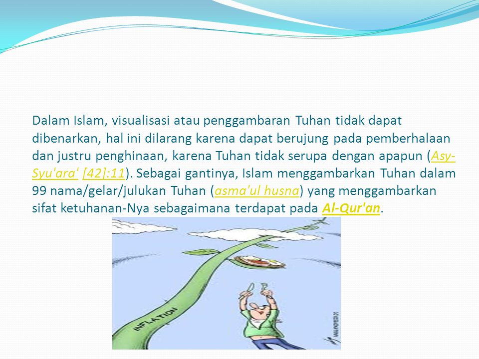 Dalam Islam, visualisasi atau penggambaran Tuhan tidak dapat dibenarkan, hal ini dilarang karena dapat berujung pada pemberhalaan dan justru penghinaan, karena Tuhan tidak serupa dengan apapun (Asy-Syu ara [42]:11).